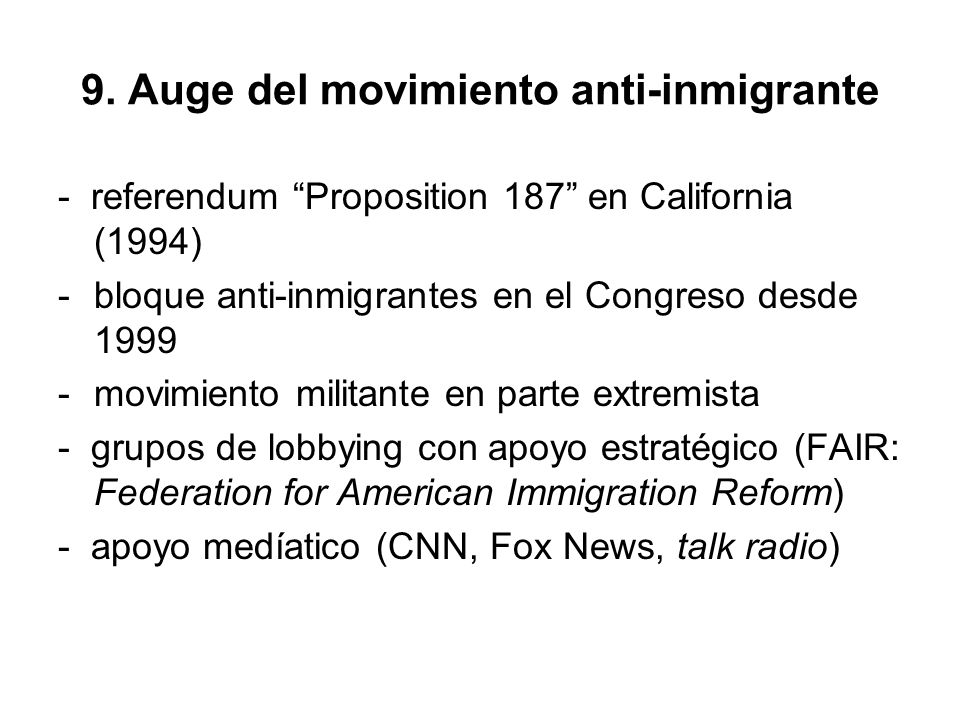 9. Auge del movimiento anti-inmigrante - referendum Proposition 187 en California (1994) -bloque anti-inmigrantes en el Congreso desde 1999 -movimient