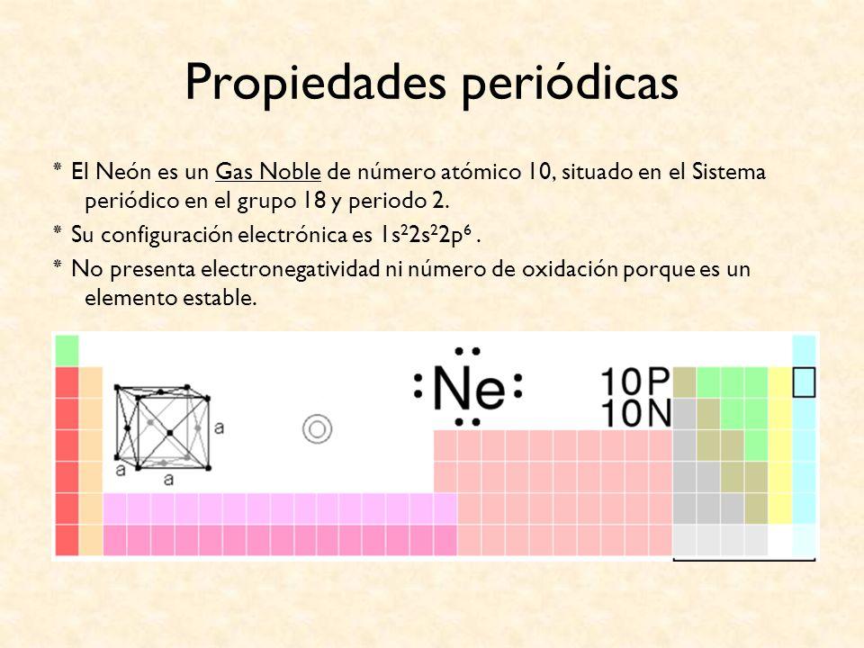 Propiedades periódicas ٭ El Neón es un Gas Noble de número atómico 10, situado en el Sistema periódico en el grupo 18 y periodo 2. ٭ Su configuración