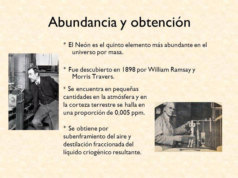 Abundancia y obtención ٭ El Neón es el quinto elemento más abundante en el universo por masa. ٭ Fue descubierto en 1898 por William Ramsay y Morris Tr