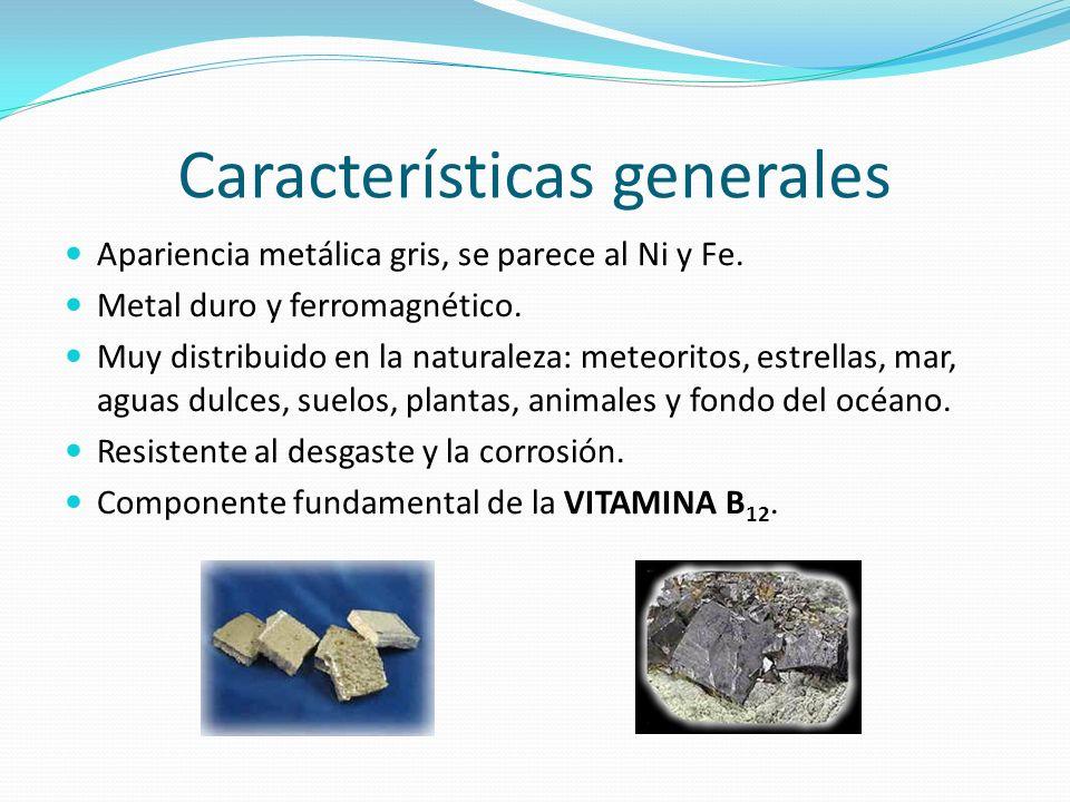 Características generales Apariencia metálica gris, se parece al Ni y Fe. Metal duro y ferromagnético. Muy distribuido en la naturaleza: meteoritos, e