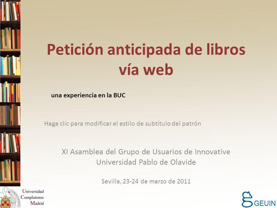 Haga clic para modificar el estilo de subtítulo del patrón Petición anticipada de libros vía web una experiencia en la BUC XI Asamblea del Grupo de Usuarios de Innovative Universidad Pablo de Olavide Sevilla, 23-24 de marzo de 2011