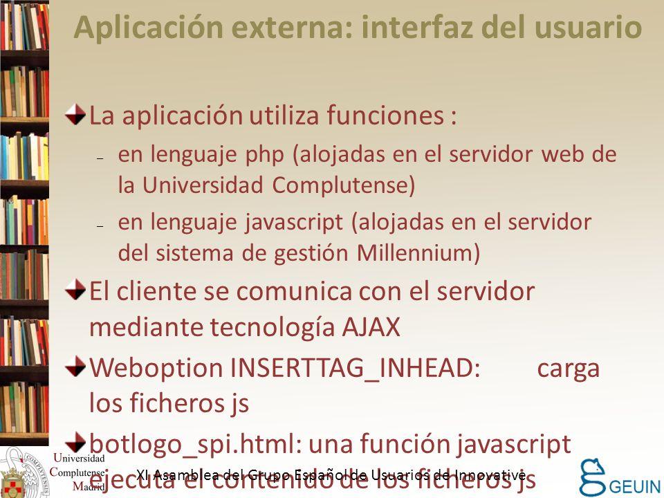 Aplicación externa: interfaz del usuario La aplicación utiliza funciones : – en lenguaje php (alojadas en el servidor web de la Universidad Complutense) – en lenguaje javascript (alojadas en el servidor del sistema de gestión Millennium) El cliente se comunica con el servidor mediante tecnología AJAX Weboption INSERTTAG_INHEAD: carga los ficheros js botlogo_spi.html: una función javascript ejecuta el contenido de los ficheros js XI Asamblea del Grupo Español de Usuarios de Innovative