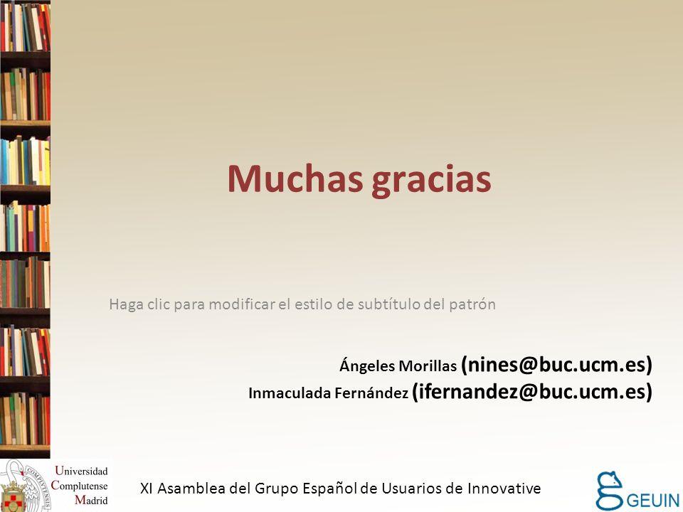 Haga clic para modificar el estilo de subtítulo del patrón Muchas gracias Ángeles Morillas (nines@buc.ucm.es) Inmaculada Fernández (ifernandez@buc.ucm.es) XI Asamblea del Grupo Español de Usuarios de Innovative