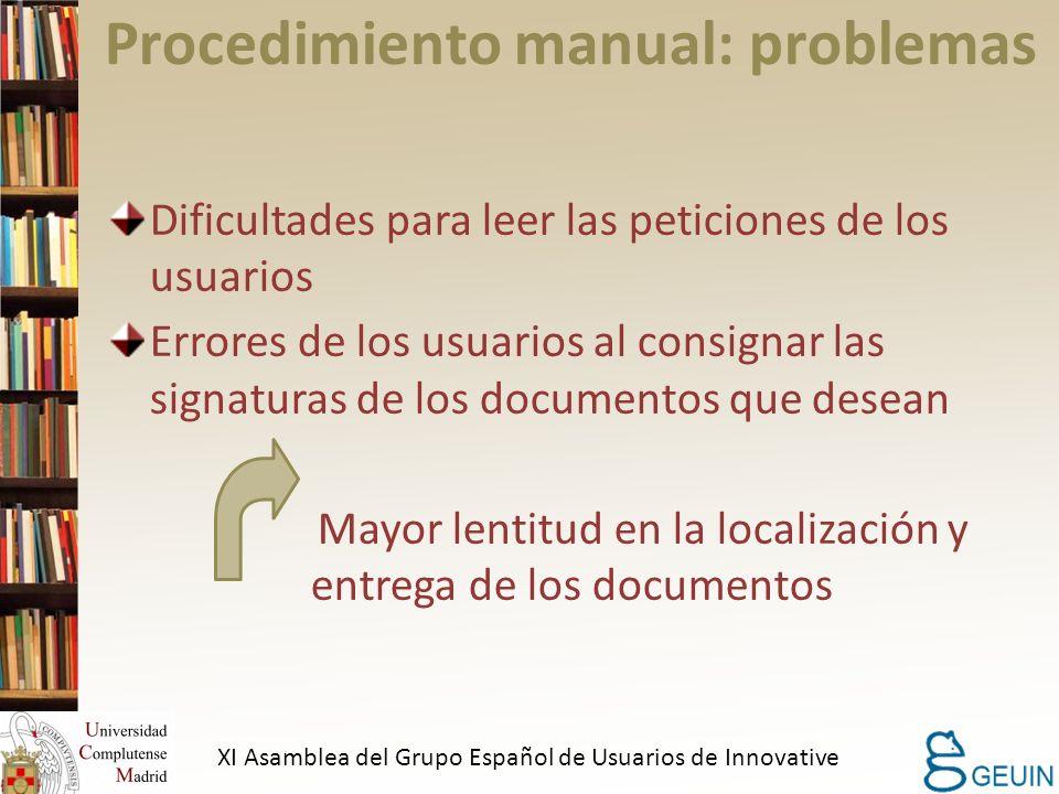 Procedimiento manual: problemas Dificultades para leer las peticiones de los usuarios Errores de los usuarios al consignar las signaturas de los documentos que desean Mayor lentitud en la localización y entrega de los documentos XI Asamblea del Grupo Español de Usuarios de Innovative