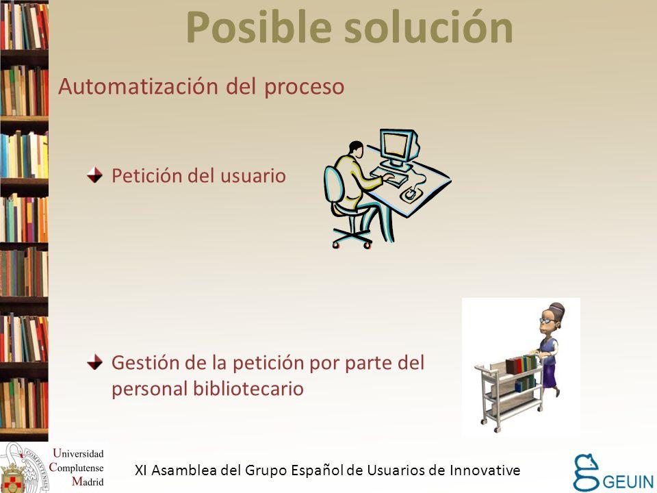 Posible solución Automatización del proceso Petición del usuario Gestión de la petición por parte del personal bibliotecario XI Asamblea del Grupo Español de Usuarios de Innovative