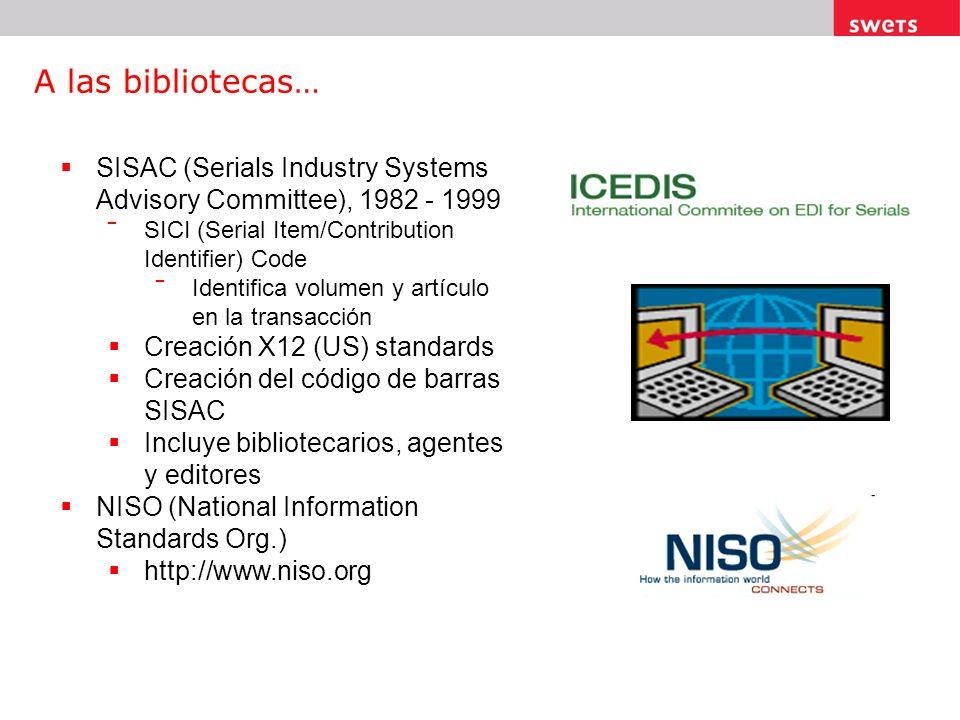 A las bibliotecas… SISAC (Serials Industry Systems Advisory Committee), 1982 - 1999 SICI (Serial Item/Contribution Identifier) Code Identifica volumen y artículo en la transacción Creación X12 (US) standards Creación del código de barras SISAC Incluye bibliotecarios, agentes y editores NISO (National Information Standards Org.) http://www.niso.org