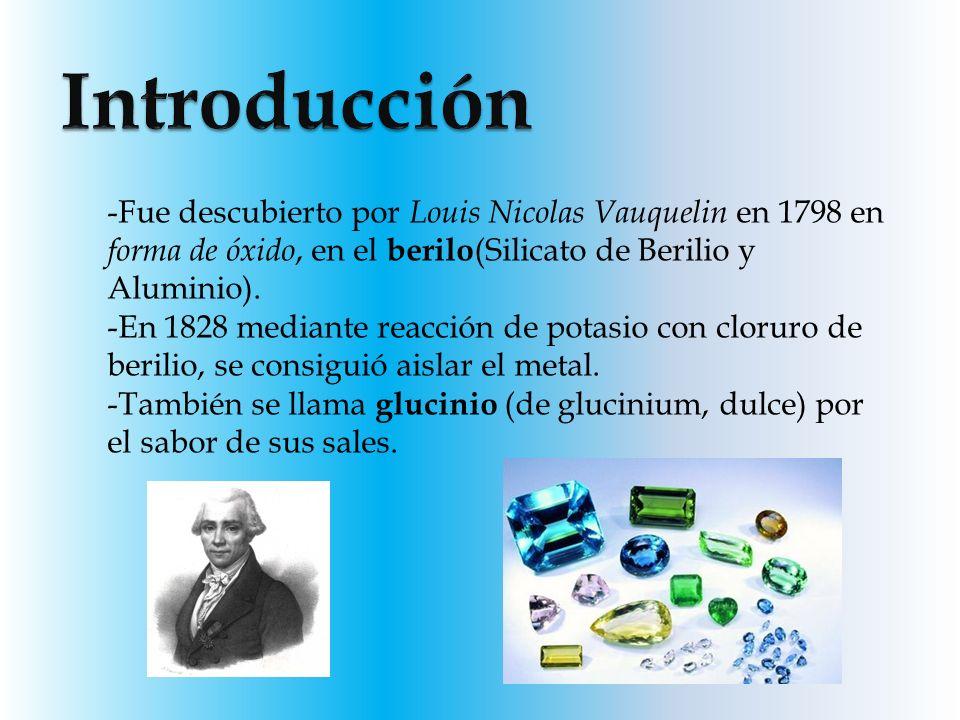 -Fue descubierto por Louis Nicolas Vauquelin en 1798 en forma de óxido, en el berilo (Silicato de Berilio y Aluminio). -En 1828 mediante reacción de p