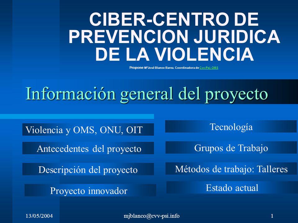 13/05/2004mjblanco@cvv-psi.info1 Información general del proyecto CIBER-CENTRO DE PREVENCION JURIDICA DE LA VIOLENCIA Propone MªJosé Blanco Barea. Coo