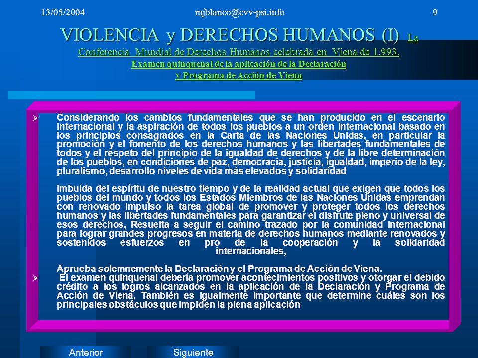 SiguienteAnterior 13/05/2004mjblanco@cvv-psi.info10 VIOLENCIA y DERECHOS HUMANOS (II) Convención contra la Tortura y Otros Tratos o Penas Crueles, Inhumanos o Degradantes * Convención contra la Tortura y Otros Tratos o Penas Crueles, Inhumanos o Degradantes Principios relativos a la investigación y documentación eficaces de la tortura y otros tratos o penas crueles, inhumanos o degradantes Principios relativos a la investigación y documentación eficaces de la tortura y otros tratos o penas crueles, inhumanos o degradantes Declaración sobre los principios fundamentales de justicia para las víctimas de delitos y del abuso de poder Declaración sobre los principios fundamentales de justicia para las víctimas de delitos y del abuso de poder Principios básicos relativos a la independencia de la judicatura Principios básicos relativos a la independencia de la judicatura