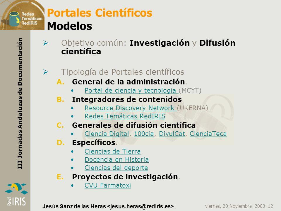 viernes, 20 Noviembre 2003- 12 III Jornadas Andaluzas de Documentación Jesús Sanz de las Heras Portales Científicos Modelos Objetivo común: Investigac