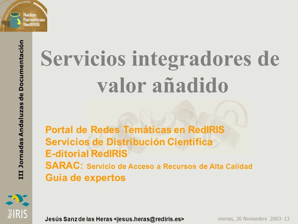 viernes, 20 Noviembre 2003- 13 III Jornadas Andaluzas de Documentación Jesús Sanz de las Heras Servicios integradores de valor añadido Portal de Redes