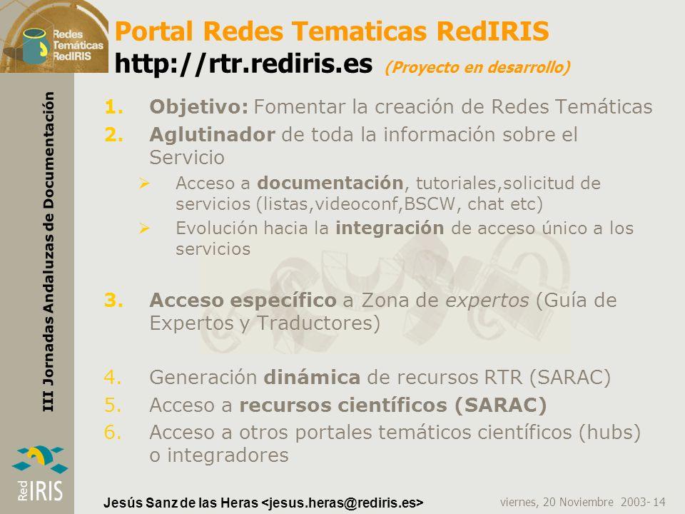 viernes, 20 Noviembre 2003- 14 III Jornadas Andaluzas de Documentación Jesús Sanz de las Heras Portal Redes Tematicas RedIRIS http://rtr.rediris.es (P