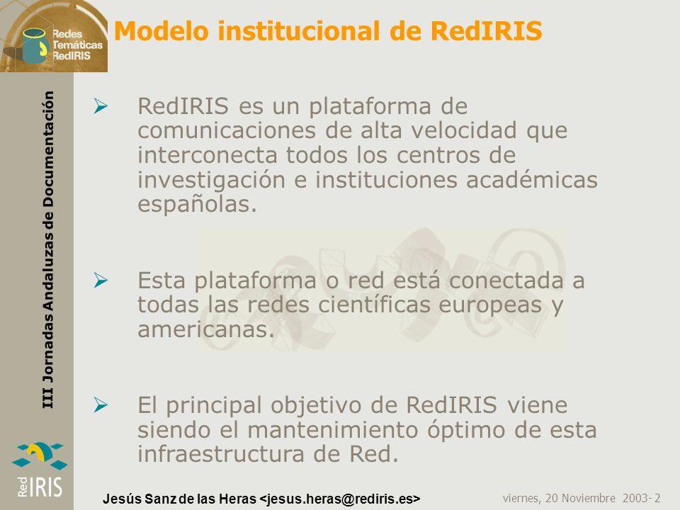 viernes, 20 Noviembre 2003- 2 III Jornadas Andaluzas de Documentación Jesús Sanz de las Heras Modelo institucional de RedIRIS RedIRIS es un plataforma