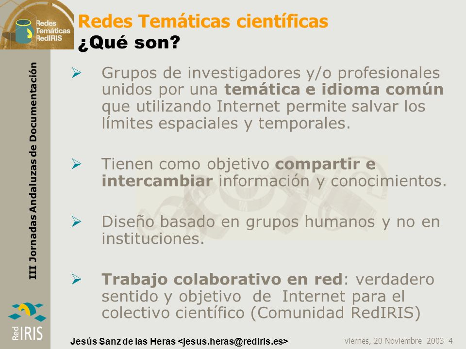 viernes, 20 Noviembre 2003- 4 III Jornadas Andaluzas de Documentación Jesús Sanz de las Heras Redes Temáticas científicas ¿Qué son? Grupos de investig