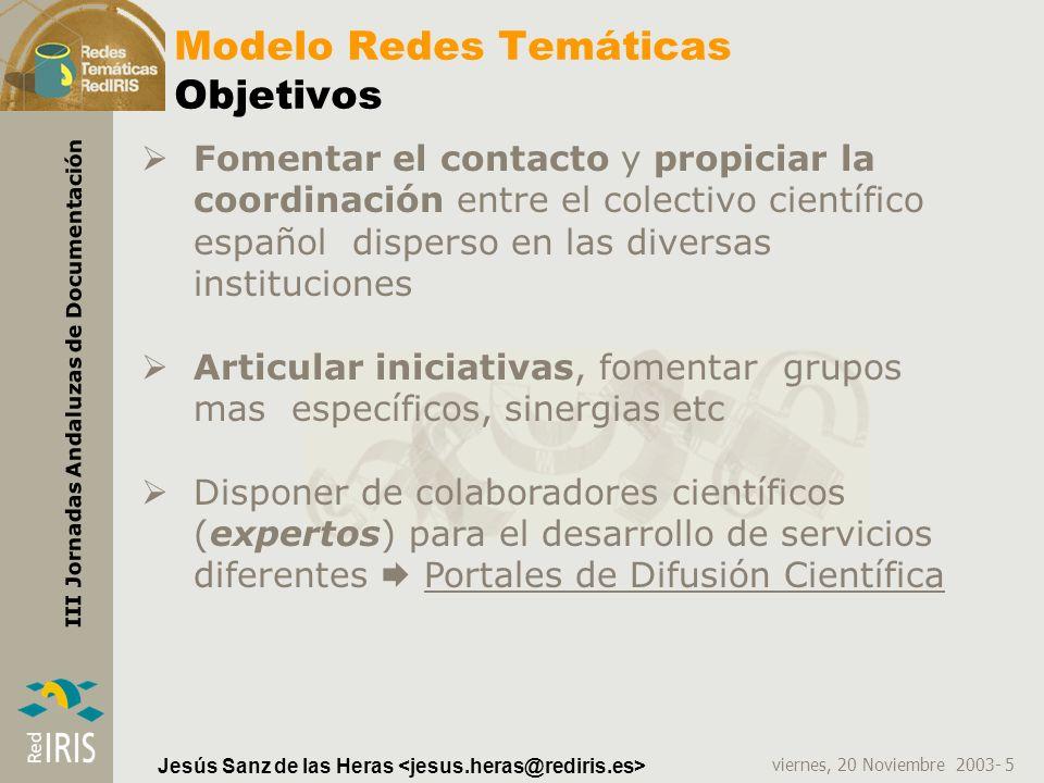 viernes, 20 Noviembre 2003- 6 III Jornadas Andaluzas de Documentación Jesús Sanz de las Heras Modelo Redes Temáticas Objetivos Fomentar contenidos de calidad y experimentar en sistemas de indexación.