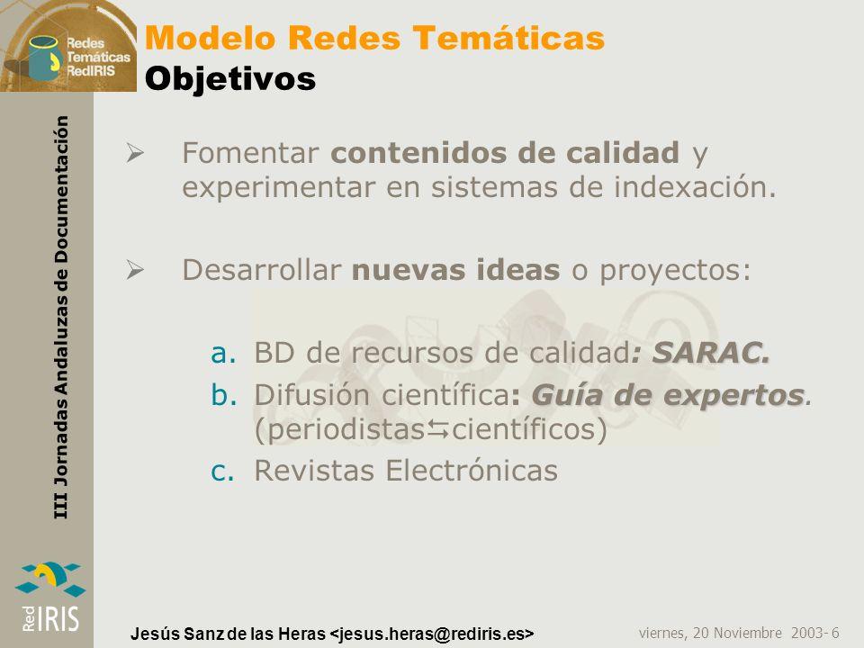 viernes, 20 Noviembre 2003- 6 III Jornadas Andaluzas de Documentación Jesús Sanz de las Heras Modelo Redes Temáticas Objetivos Fomentar contenidos de