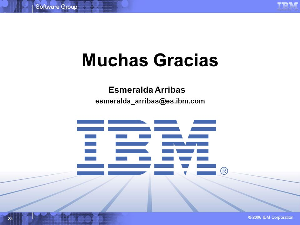 Software Group © 2006 IBM Corporation 23 Muchas Gracias Esmeralda Arribas esmeralda_arribas@es.ibm.com