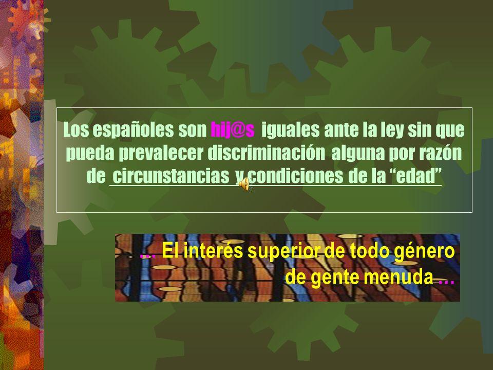 Los españoles son hij@s iguales ante la ley sin que pueda prevalecer discriminación alguna por razón de circunstancias y condiciones de la edad … El interés superior de todo género de gente menuda …
