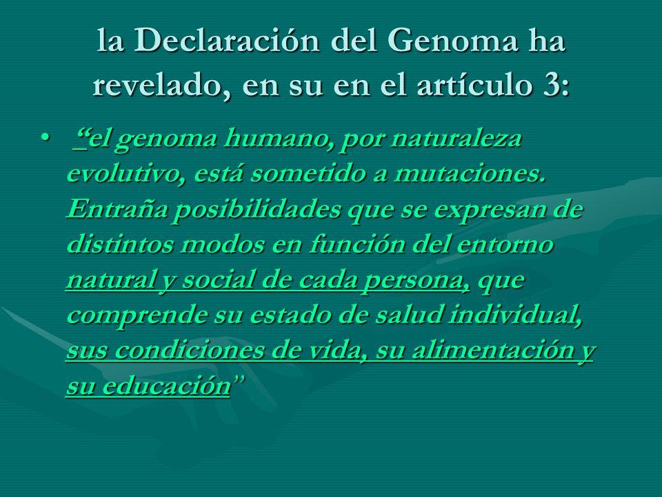 la Declaración del Genoma ha revelado, en su en el artículo 3: elel genoma humano, por naturaleza evolutivo, está sometido a mutaciones. Entraña posib
