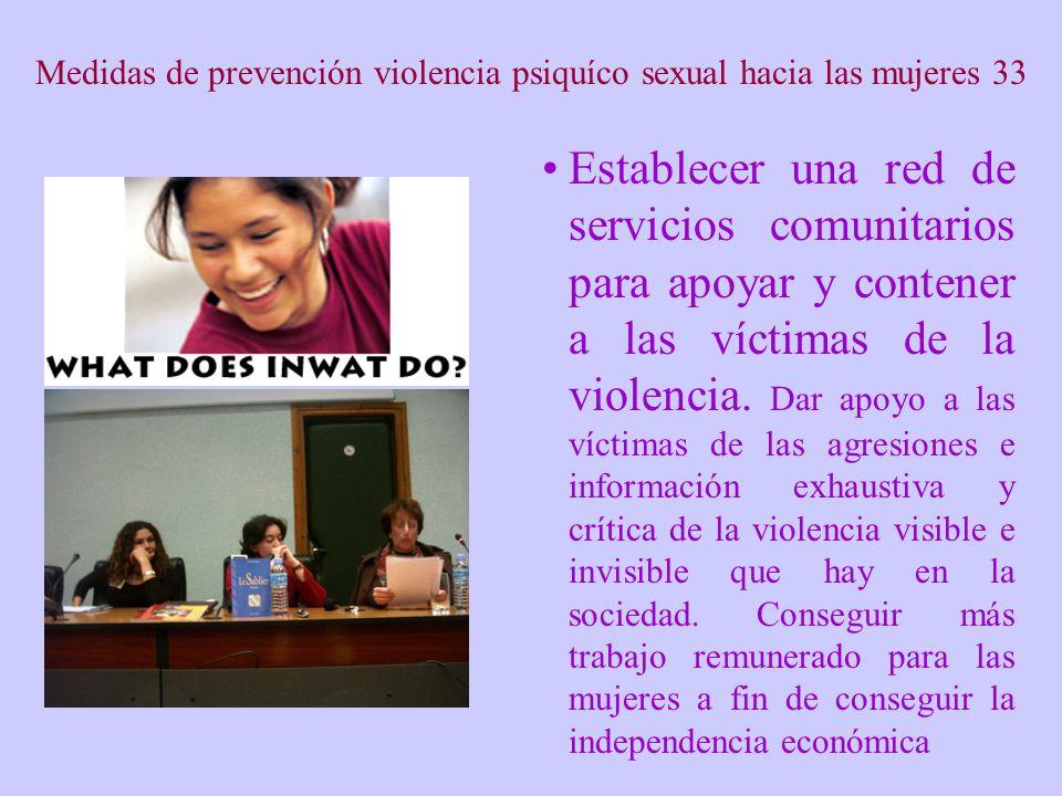 Medidas de prevención violencia psiquíco sexual hacia las mujeres 33 Establecer una red de servicios comunitarios para apoyar y contener a las víctimas de la violencia.