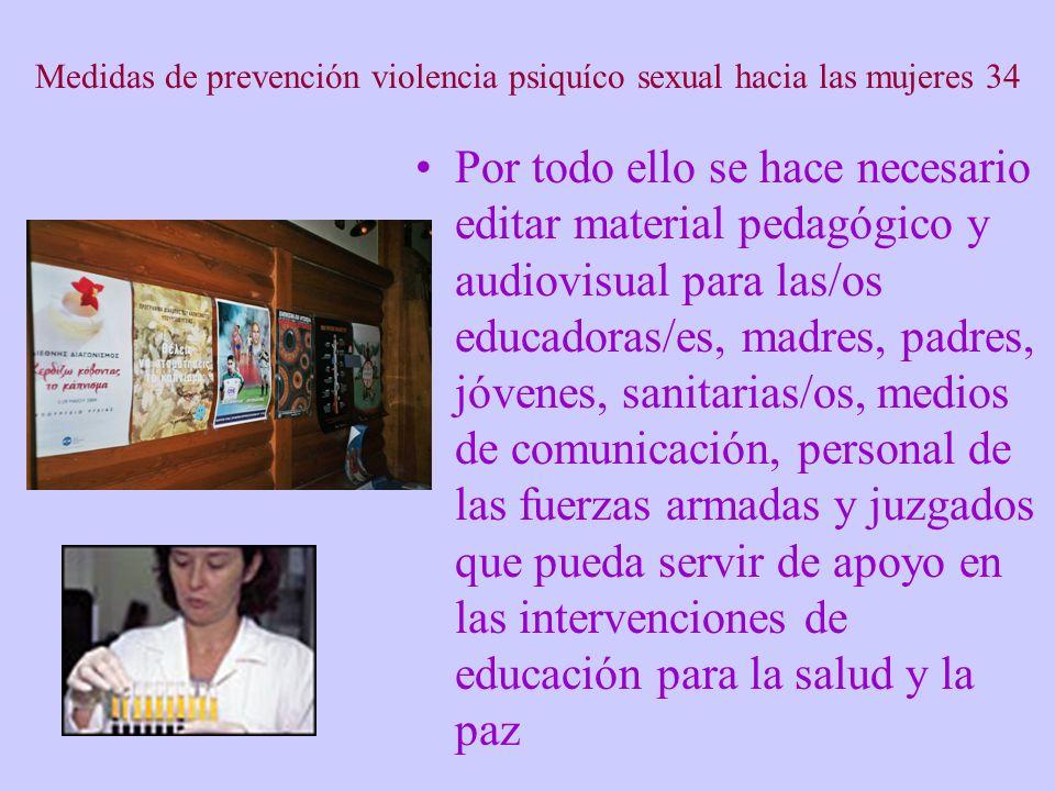 Medidas de prevención violencia psiquíco sexual hacia las mujeres 34 Por todo ello se hace necesario editar material pedagógico y audiovisual para las/os educadoras/es, madres, padres, jóvenes, sanitarias/os, medios de comunicación, personal de las fuerzas armadas y juzgados que pueda servir de apoyo en las intervenciones de educación para la salud y la paz