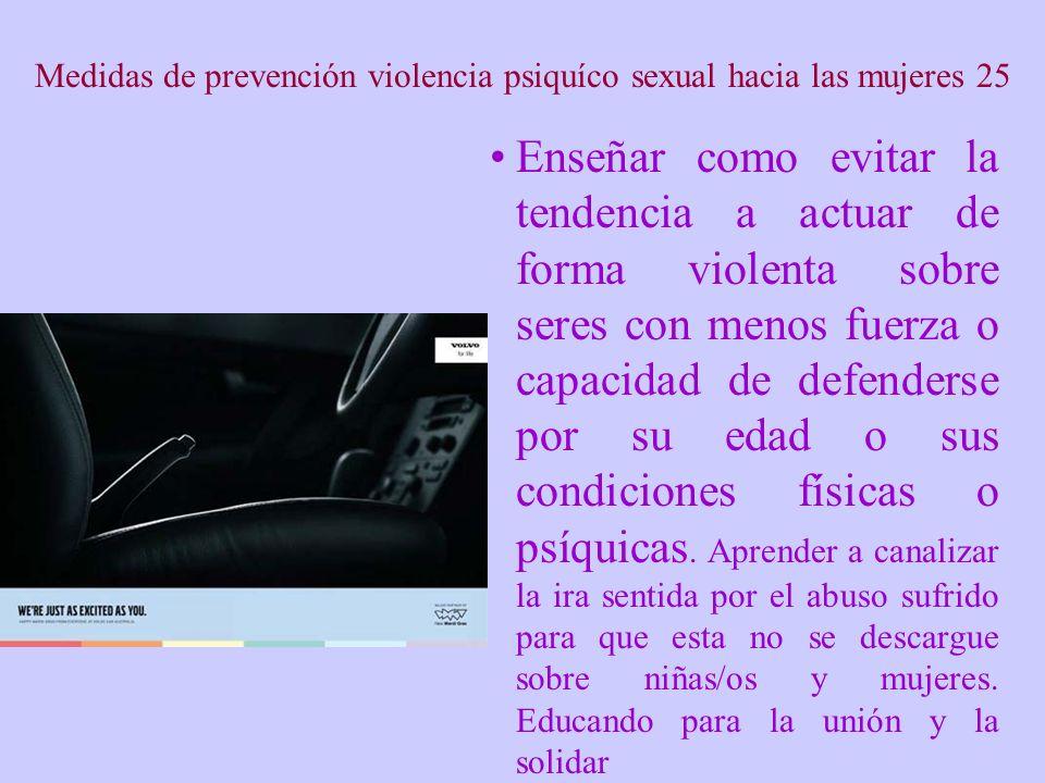 Medidas de prevención violencia psiquíco sexual hacia las mujeres 25 Enseñar como evitar la tendencia a actuar de forma violenta sobre seres con menos fuerza o capacidad de defenderse por su edad o sus condiciones físicas o psíquicas.