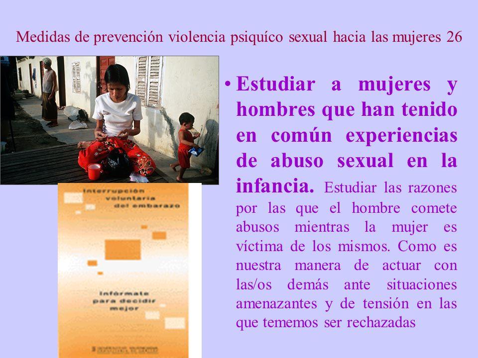 Medidas de prevención violencia psiquíco sexual hacia las mujeres 26 Estudiar a mujeres y hombres que han tenido en común experiencias de abuso sexual en la infancia.