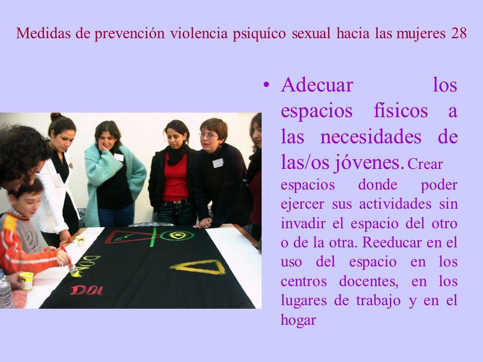 Medidas de prevención violencia psiquíco sexual hacia las mujeres 28 Adecuar los espacios físicos a las necesidades de las/os jóvenes. Crear espacios