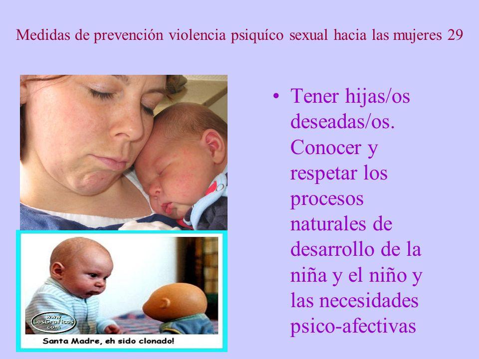 Medidas de prevención violencia psiquíco sexual hacia las mujeres 29 Tener hijas/os deseadas/os. Conocer y respetar los procesos naturales de desarrol
