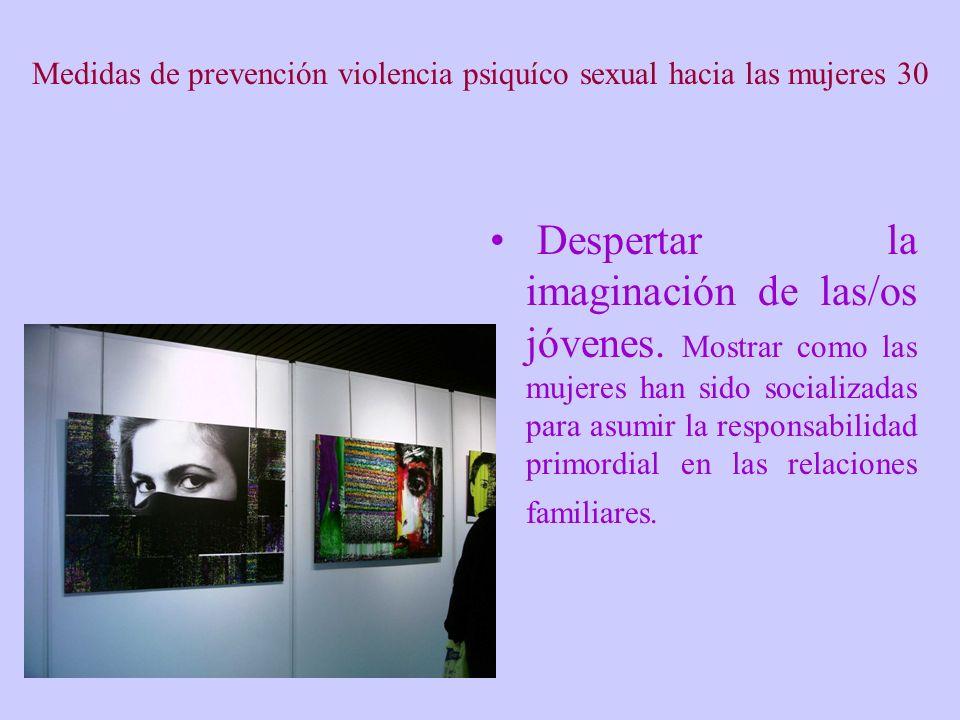 Medidas de prevención violencia psiquíco sexual hacia las mujeres 30 Despertar la imaginación de las/os jóvenes. Mostrar como las mujeres han sido soc