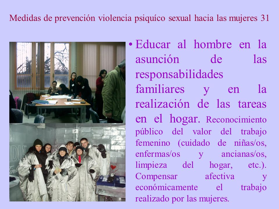 Medidas de prevención violencia psiquíco sexual hacia las mujeres 31 Educar al hombre en la asunción de las responsabilidades familiares y en la realización de las tareas en el hogar.