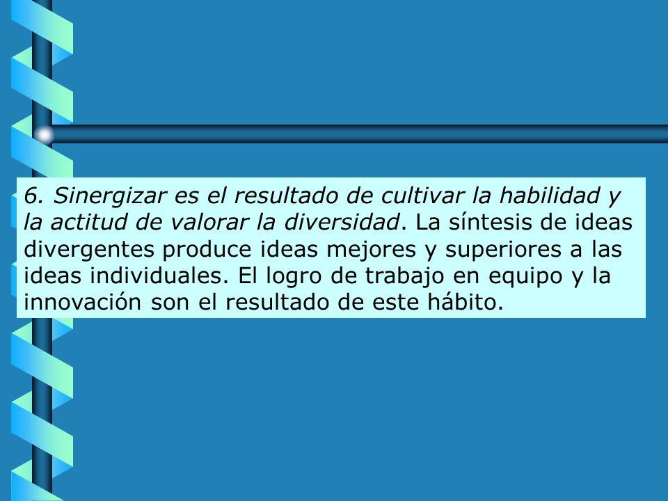 6. Sinergizar es el resultado de cultivar la habilidad y la actitud de valorar la diversidad. La síntesis de ideas divergentes produce ideas mejores y