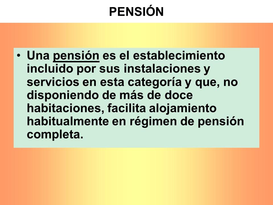 PENSIÓN Una pensión es el establecimiento incluido por sus instalaciones y servicios en esta categoría y que, no disponiendo de más de doce habitacion