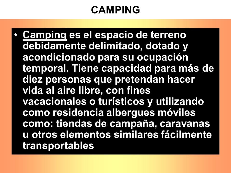 CAMPING Camping es el espacio de terreno debidamente delimitado, dotado y acondicionado para su ocupación temporal. Tiene capacidad para más de diez p
