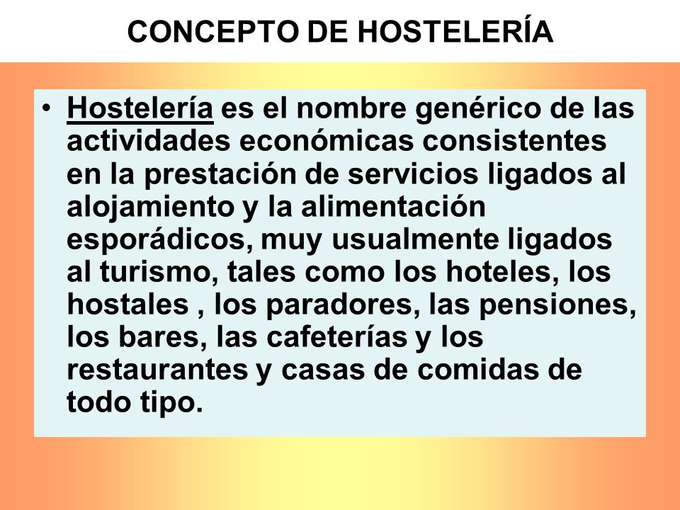 CONCEPTO DE HOSTELERÍA Hostelería es el nombre genérico de las actividades económicas consistentes en la prestación de servicios ligados al alojamient