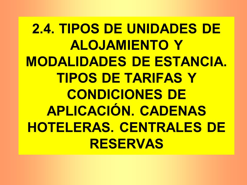 2.4. TIPOS DE UNIDADES DE ALOJAMIENTO Y MODALIDADES DE ESTANCIA. TIPOS DE TARIFAS Y CONDICIONES DE APLICACIÓN. CADENAS HOTELERAS. CENTRALES DE RESERVA