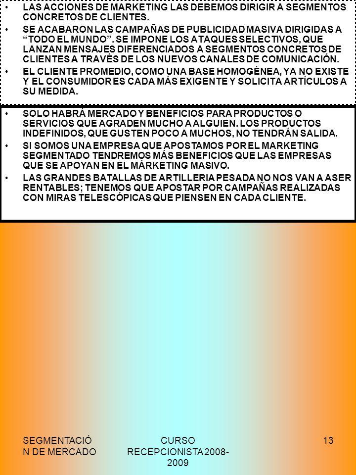 SEGMENTACIÓ N DE MERCADO CURSO RECEPCIONISTA 2008- 2009 13 EL FUTURO DE LA SEGMENTACIÓN LAS ACCIONES DE MARKETING LAS DEBEMOS DIRIGIR A SEGMENTOS CONC