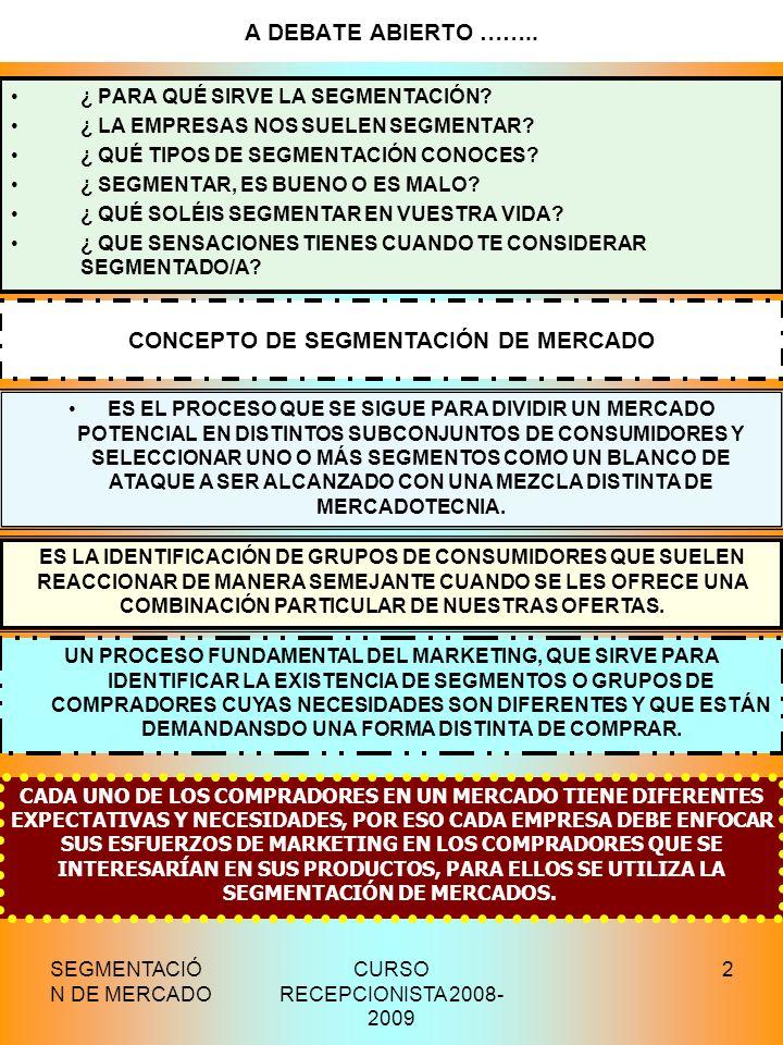 SEGMENTACIÓ N DE MERCADO CURSO RECEPCIONISTA 2008- 2009 2 A DEBATE ABIERTO …….. ¿ PARA QUÉ SIRVE LA SEGMENTACIÓN? ¿ LA EMPRESAS NOS SUELEN SEGMENTAR?