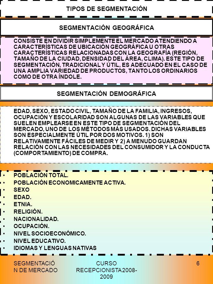 SEGMENTACIÓ N DE MERCADO CURSO RECEPCIONISTA 2008- 2009 6 SEGMENTACIÓN GEOGRÁFICA CONSISTE EN DIVIDIR SIMPLEMENTE EL MERCADO ATENDIENDO A CARACTERÍSTI