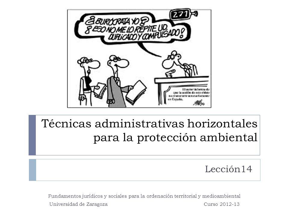 Técnicas administrativas horizontales para la protección ambiental Lección14 Fundamentos jurídicos y sociales para la ordenación territorial y medioambiental Universidad de Zaragoza Curso 2012-13