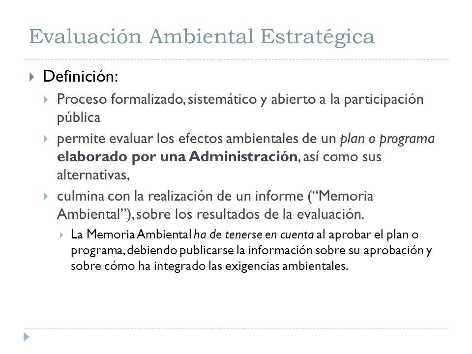 Evaluación Ambiental Estratégica Definición: Proceso formalizado, sistemático y abierto a la participación pública permite evaluar los efectos ambientales de un plan o programa elaborado por una Administración, así como sus alternativas, culmina con la realización de un informe (Memoria Ambiental), sobre los resultados de la evaluación.