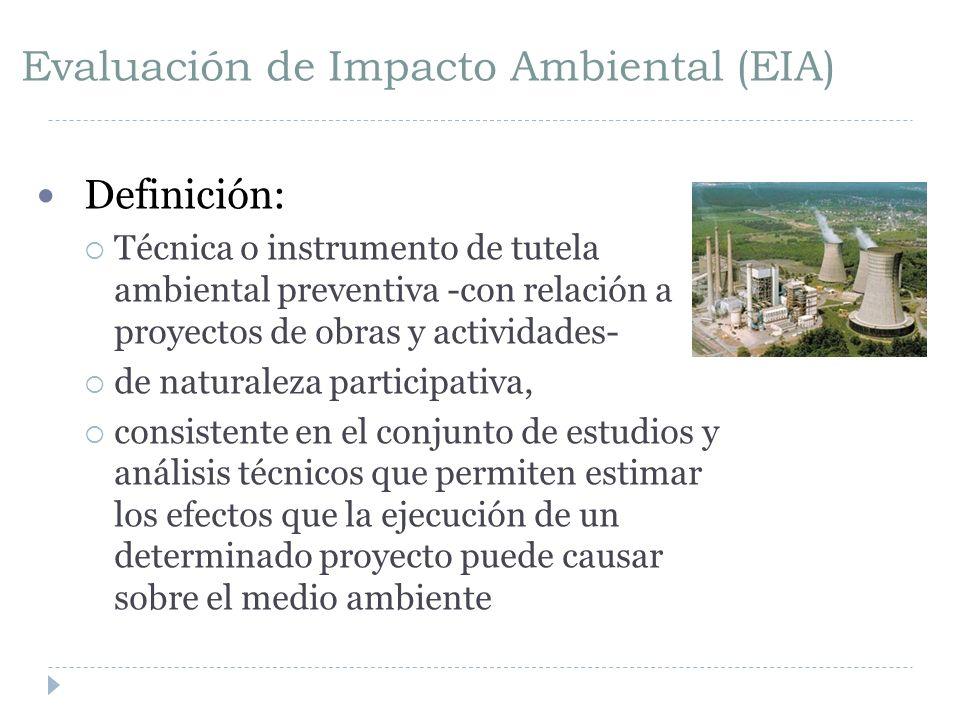 Evaluación de Impacto Ambiental (EIA) Definición: Técnica o instrumento de tutela ambiental preventiva -con relación a proyectos de obras y actividades- de naturaleza participativa, consistente en el conjunto de estudios y análisis técnicos que permiten estimar los efectos que la ejecución de un determinado proyecto puede causar sobre el medio ambiente