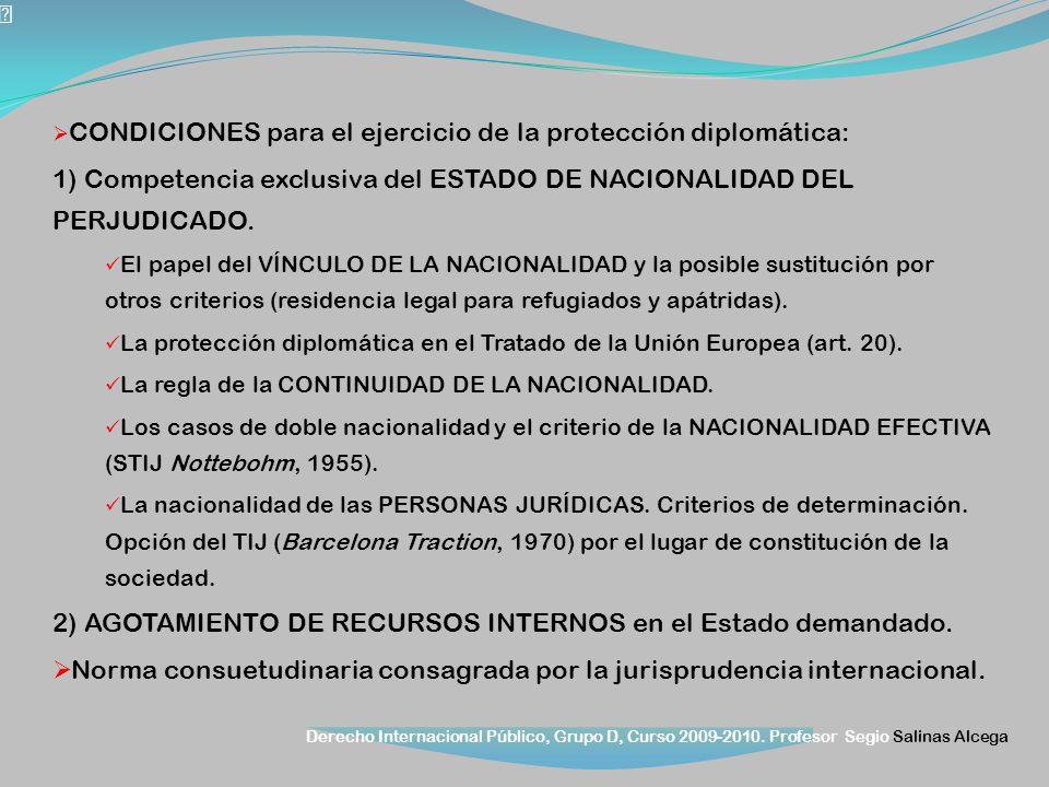 Derecho Internacional Público, Grupo D, Curso 2009-2010. Profesor Segio Salinas Alcega CONDICIONES para el ejercicio de la protección diplomática: 1)
