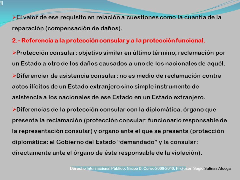 Derecho Internacional Público, Grupo D, Curso 2009-2010. Profesor Segio Salinas Alcega El valor de ese requisito en relación a cuestiones como la cuan