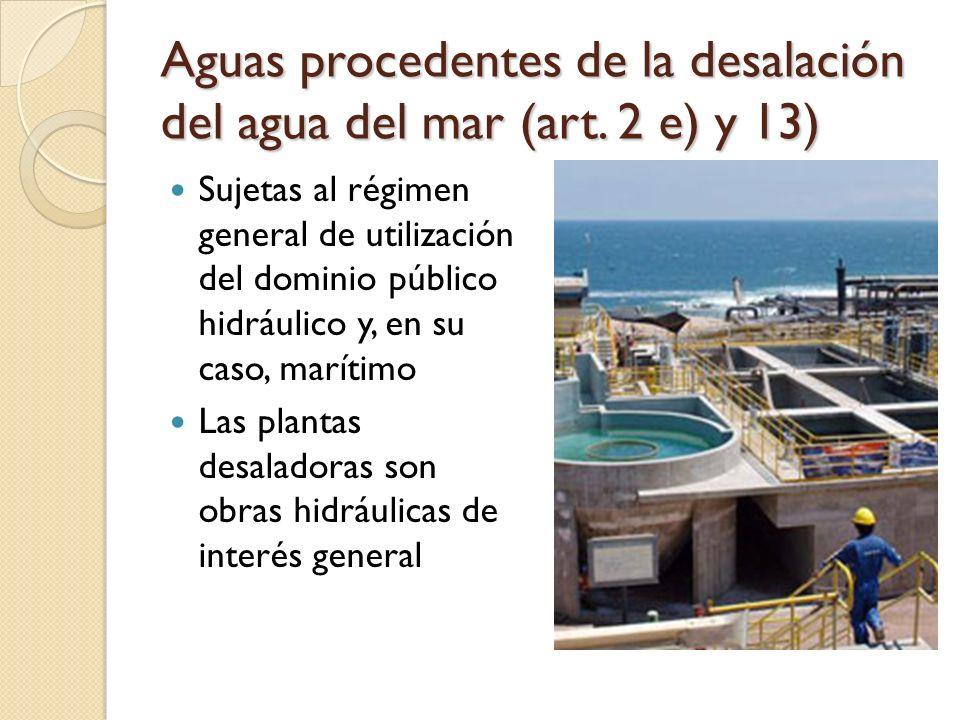 Aguas procedentes de la desalación del agua del mar (art. 2 e) y 13) Sujetas al régimen general de utilización del dominio público hidráulico y, en su