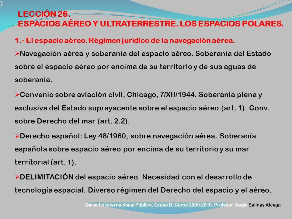 Derecho Internacional Público, Grupo D, Curso 2009-2010. Profesor Segio Salinas Alcega 1.- El espacio aéreo. Régimen jurídico de la navegación aérea.