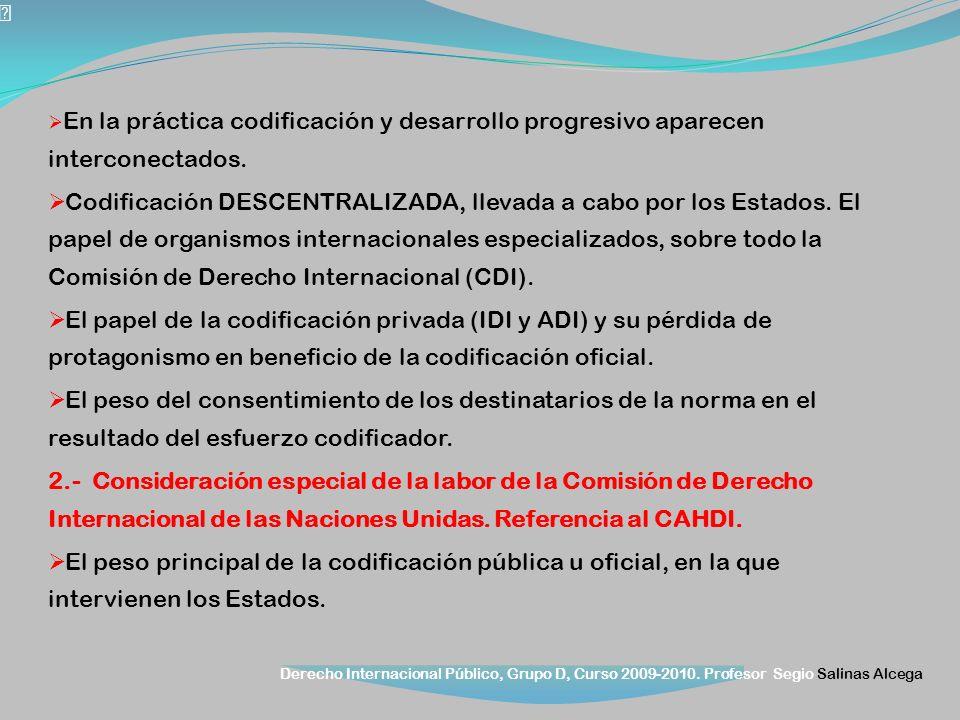 Derecho Internacional Público, Grupo D, Curso 2009-2010. Profesor Segio Salinas Alcega En la práctica codificación y desarrollo progresivo aparecen in