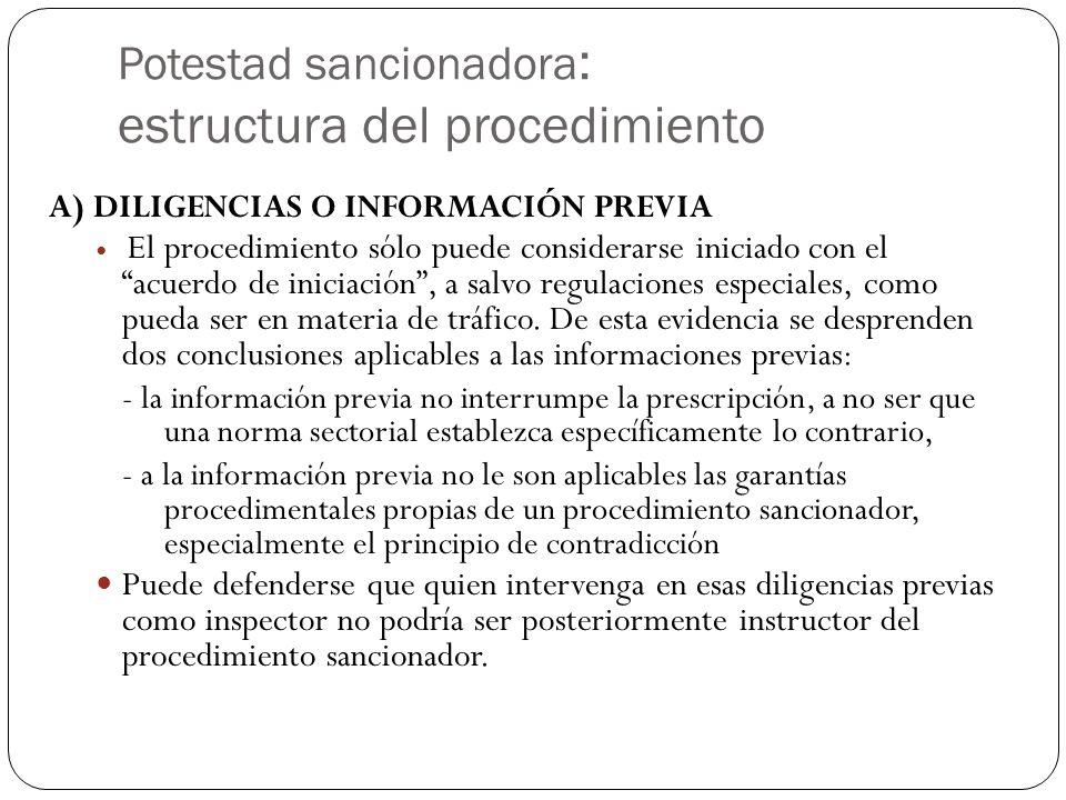 Potestad sancionadora : estructura del procedimiento A) DILIGENCIAS O INFORMACIÓN PREVIA El procedimiento sólo puede considerarse iniciado con el acuerdo de iniciación, a salvo regulaciones especiales, como pueda ser en materia de tráfico.