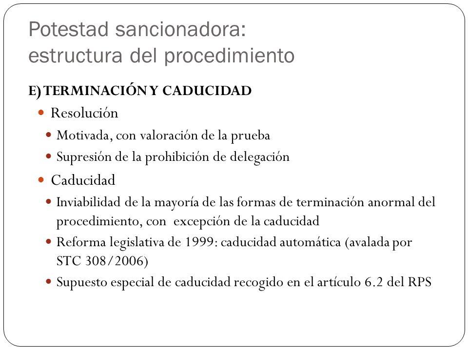 Potestad sancionadora: estructura del procedimiento E) TERMINACIÓN Y CADUCIDAD Resolución Motivada, con valoración de la prueba Supresión de la prohibición de delegación Caducidad Inviabilidad de la mayoría de las formas de terminación anormal del procedimiento, con excepción de la caducidad Reforma legislativa de 1999: caducidad automática (avalada por STC 308/2006) Supuesto especial de caducidad recogido en el artículo 6.2 del RPS