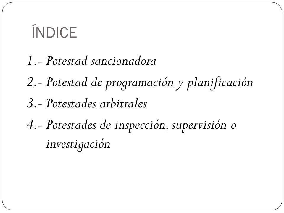 ÍNDICE 1.- Potestad sancionadora 2.- Potestad de programación y planificación 3.- Potestades arbitrales 4.- Potestades de inspección, supervisión o investigación
